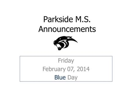 Parkside M.S. Announcements Friday February 07, 2014 Blue Day.