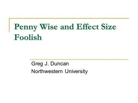 Penny Wise and Effect Size Foolish Greg J. Duncan Northwestern University.