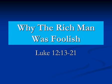 Why The Rich Man Was Foolish Luke 12:13-21. Why The Rich Man Was Foolish He Forgot Others. (Luke 12:16-18) Interest was only in self. (Mt. 16:24-26) Interest.