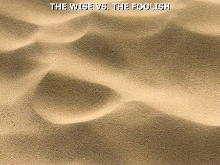 THE WISE VS. THE FOOLISH. Matthew 7:24  Therefore whoever hears these sayings of Mine, and does them, I will liken him to a wise man who built his house.