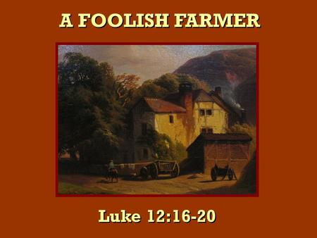 "A FOOLISH FARMER Luke 12:16-20. ""A certain rich man brought forth plentifully"" ""A certain rich man brought forth plentifully"" Lk. 12:16."
