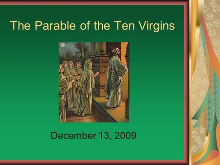 The Parable of the Ten Virgins December 13, 2009.