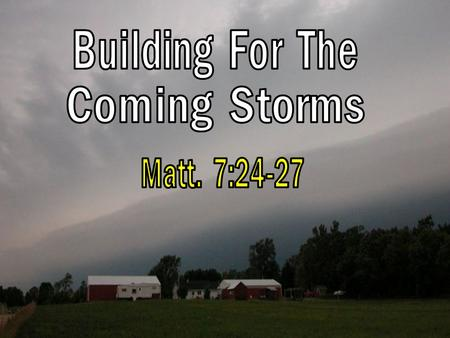Building For The Coming Storms Matt 7:24-27. Building For The Coming Storms Matt 7:24-27 Therefore whoever hears these sayings of Mine, and does them,