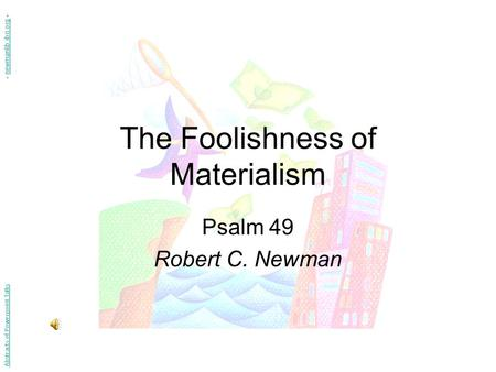 The Foolishness of Materialism Psalm 49 Robert C. Newman Abstracts of Powerpoint Talks - newmanlib.ibri.org -newmanlib.ibri.org.