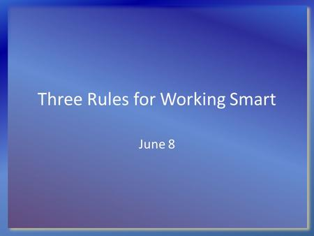 Three Rules for Working Smart June 8. Think About It … If you had to choose any other career other than your current one, what would you choose? Why?
