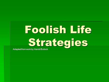 Foolish Life Strategies Adapted from work by Harold Bullock.