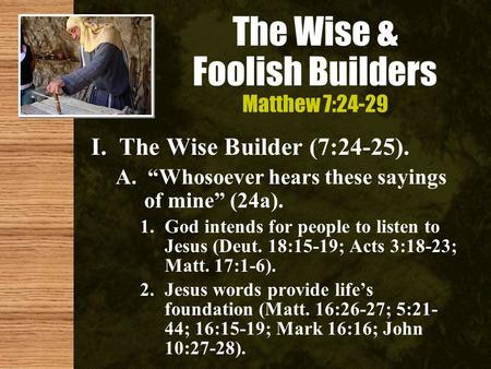 "The Wise & Foolish Builders Matthew 7:24-29 I. The Wise Builder (7:24-25). A. ""Whosoever hears these sayings of mine"" (24a). 1.God intends for people to."