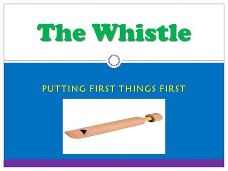 PUTTING FIRST THINGS FIRST The Whistle Today's Questions 1. What book of the Bible is today's lesson from? 2. What did Ben learn? 3. How can I use this.