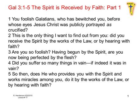 R. Henderson 4/25/2010 Lesson # 17 1 Gal 3:1-5 The Spirit is Received by Faith: Part 1 1 You foolish Galatians, who has bewitched you, before whose eyes.