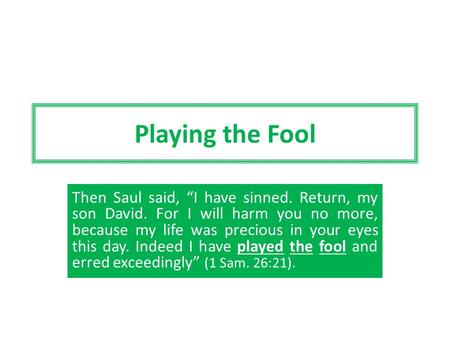 "Playing the Fool Then Saul said, ""I have sinned. Return, my son David. For I will harm you no more, because my life was precious in your eyes this day."