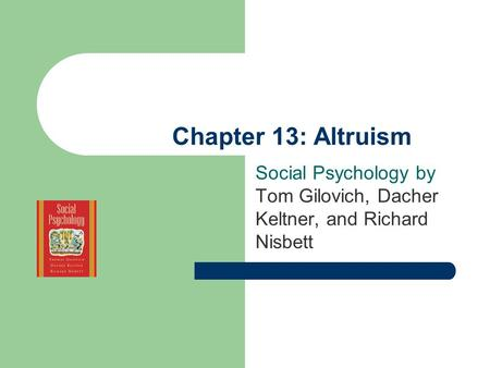 Chapter 13: Altruism Social Psychology by Tom Gilovich, Dacher Keltner, and Richard Nisbett.