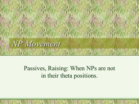 NP Movement Passives, Raising: When NPs are not in their theta positions.