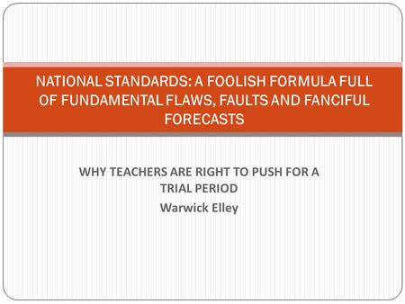 WHY TEACHERS ARE RIGHT TO PUSH FOR A TRIAL PERIOD Warwick Elley NATIONAL STANDARDS: A FOOLISH FORMULA FULL OF FUNDAMENTAL FLAWS, FAULTS AND FANCIFUL FORECASTS.