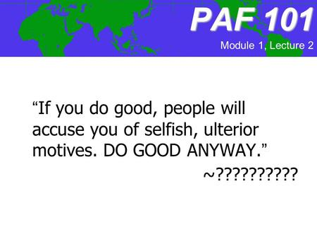 "PAF101 PAF 101 ""If you do good, people will accuse you of selfish, ulterior motives. DO GOOD ANYWAY."" ~?????????? Module 1, Lecture 2."