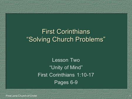 "Pine Lane Church of Christ1 First Corinthians ""Solving Church Problems"" Lesson Two ""Unity of Mind"" First Corinthians 1:10-17 Pages 6-9."