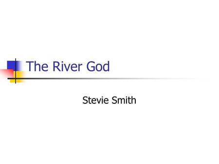 The River God Stevie Smith. Learning Objectives AO1 – respond to texts critically and imaginatively, select and evaluate textual detail to illustrate.