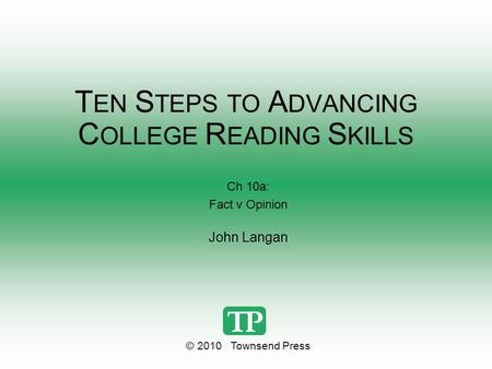 T EN S TEPS TO A DVANCING C OLLEGE R EADING S KILLS Ch 10a: Fact v Opinion John Langan © 2010 Townsend Press.