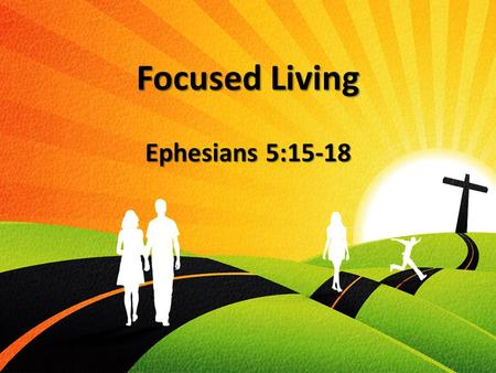 "Focused Living Ephesians 5:15-18. The Call To Focus We are ""Followers"" We are ""Followers"" Our focus is no longer on ourselves Our focus is no longer."