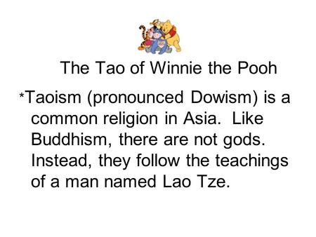 The Tao of Winnie the Pooh * Taoism (pronounced Dowism) is a common religion in Asia. Like Buddhism, there are not gods. Instead, they follow the teachings.