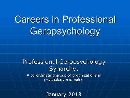 Careers in Professional Geropsychology Professional Geropsychology Synarchy: A co-ordinating group of organizations in psychology and aging January 2013.