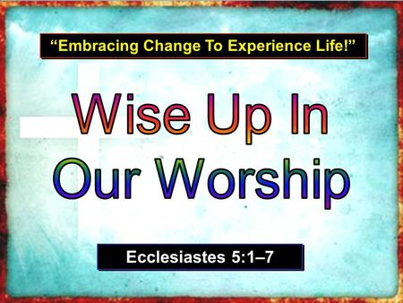 """Embracing Change To Experience Life!"" Ecclesiastes 5:1–7."