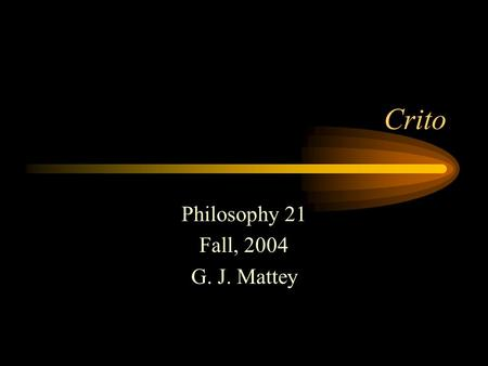 Crito Philosophy 21 Fall, 2004 G. J. Mattey. Escape? Socrates will be executed in two or three days unless Crito and his other friends arrange his escape.
