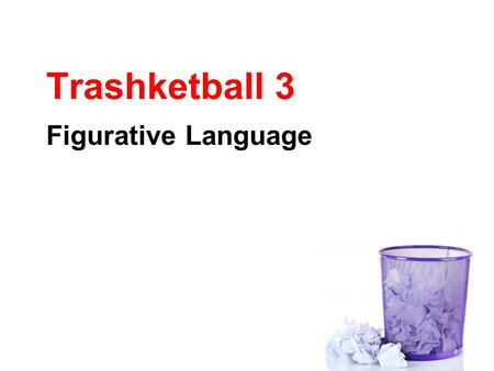 Trashketball 3 Figurative Language. Rules of Trashketball 1.Stay in your seats at all times. 2.You will have 30-60 seconds to discuss the answer to a.