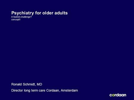 Psychiatry for older adults A foolish challenge? concept1 Ronald Schmidt, MD Director long term care Cordaan, Amsterdam.