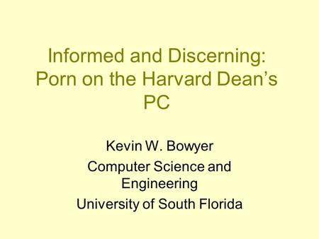 Informed and Discerning: Porn on the Harvard Dean's PC Kevin W. Bowyer Computer Science and Engineering University of South Florida.