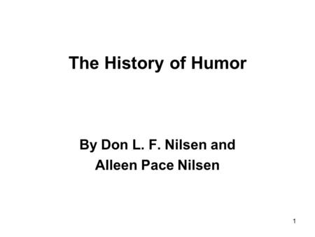 1 The History of Humor By Don L. F. Nilsen and Alleen Pace Nilsen.