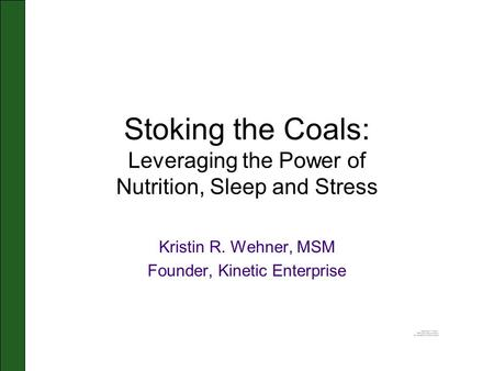 Stoking the Coals: Leveraging the Power of Nutrition, Sleep and Stress Kristin R. Wehner, MSM Founder, Kinetic Enterprise.