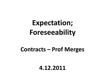 Expectation; Foreseeability Contracts – Prof Merges 4.12.2011.