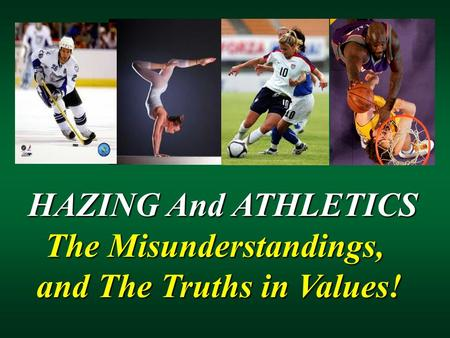 HAZING And ATHLETICS HAZING And ATHLETICS The Misunderstandings, The Misunderstandings, and The Truths in Values! and The Truths in Values!