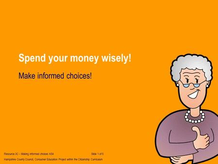 Spend your money wisely! Make informed choices! Resource 3C – Making informed choices KS4Slide 1 of 5 Hampshire County Council, Consumer Education Project.