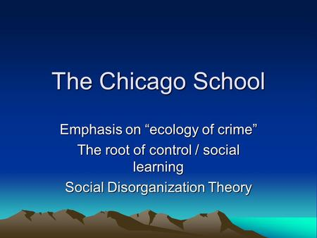 "The Chicago School Emphasis on ""ecology of crime"" The root of control / social learning Social Disorganization Theory."