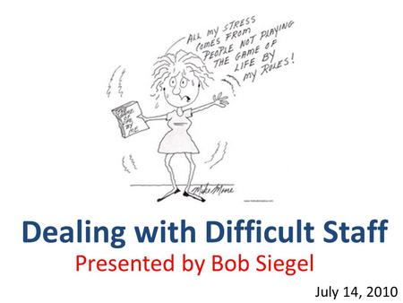 Dealing with Difficult Staff July 14, 2010 Presented by Bob Siegel.