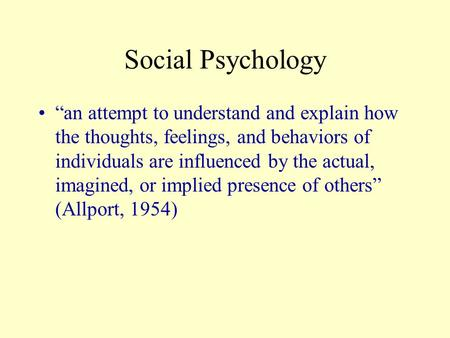 "Social Psychology ""an attempt to understand and explain how the thoughts, feelings, and behaviors of individuals are influenced by the actual, imagined,"