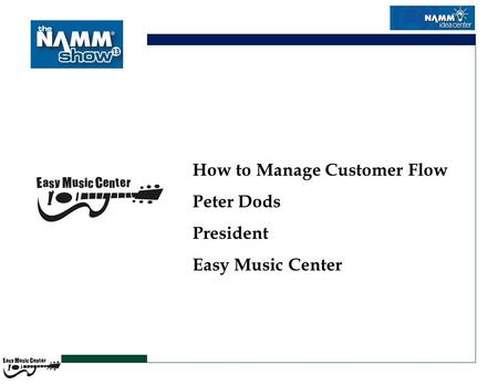 How to Manage Customer Flow Peter Dods President Easy Music Center.
