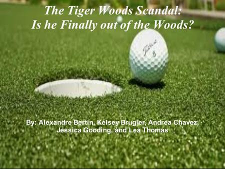 By: Alexandre Bertin, Kelsey Brugler, Andrea Chavez, Jessica Gooding, and Lea Thomas The Tiger Woods Scandal: Is he Finally out of the Woods?