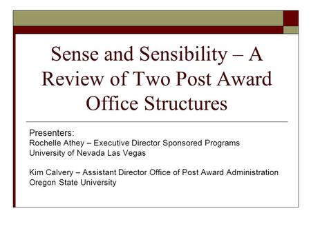 Sense and Sensibility – A Review of Two Post Award Office Structures Presenters: Rochelle Athey – Executive Director Sponsored Programs University of Nevada.
