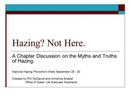 Hazing? Not Here. A Chapter Discussion on the Myths and Truths of Hazing. National Hazing Prevention Week September 26 - 30 Created by Phil McDaniel and.