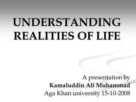 UNDERSTANDING REALITIES OF LIFE A presentation by Kamaluddin Ali Muhammad Aga Khan university 15-10-2008.