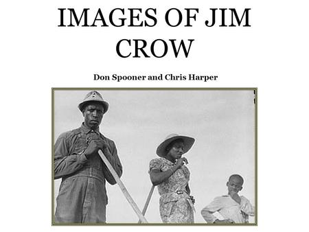IMAGES OF JIM CROW Don Spooner and Chris Harper. The Jim Crow figure was a fixture of the minstrel shows that toured the South; a white man made up.