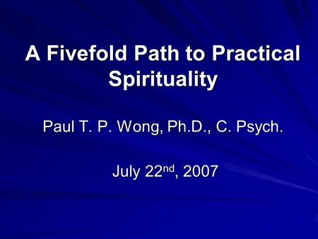 A Fivefold Path to Practical Spirituality Paul T. P. Wong, Ph.D., C. Psych. July 22 nd, 2007.