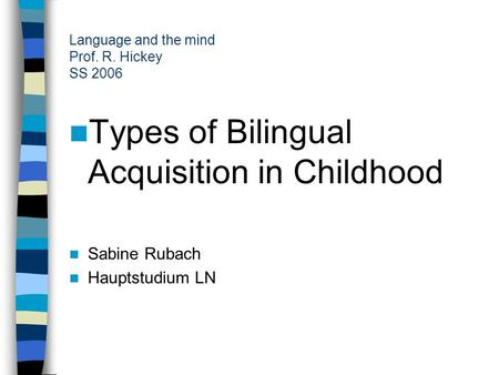 Language and the mind Prof. R. Hickey SS 2006 Types of Bilingual Acquisition in Childhood Sabine Rubach Hauptstudium LN.
