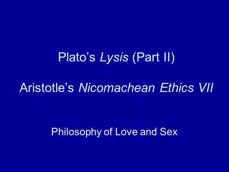 Plato's Lysis (Part II) Aristotle's Nicomachean Ethics VII Philosophy of Love and Sex.
