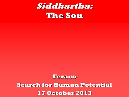 Siddhartha: The Son Feraco Search for Human Potential 17 October 2013.