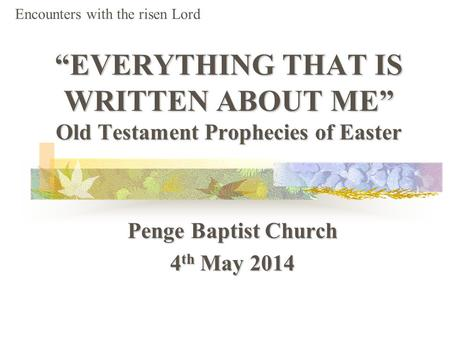 """EVERYTHING THAT IS WRITTEN ABOUT ME"" Old Testament Prophecies of Easter Penge Baptist Church 4 th May 2014 Encounters with the risen Lord."