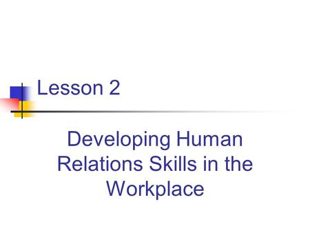Lesson 2 Developing Human Relations Skills in the Workplace.