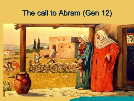 The call to Abram (Gen 12) The call to Abram (Gen 12)